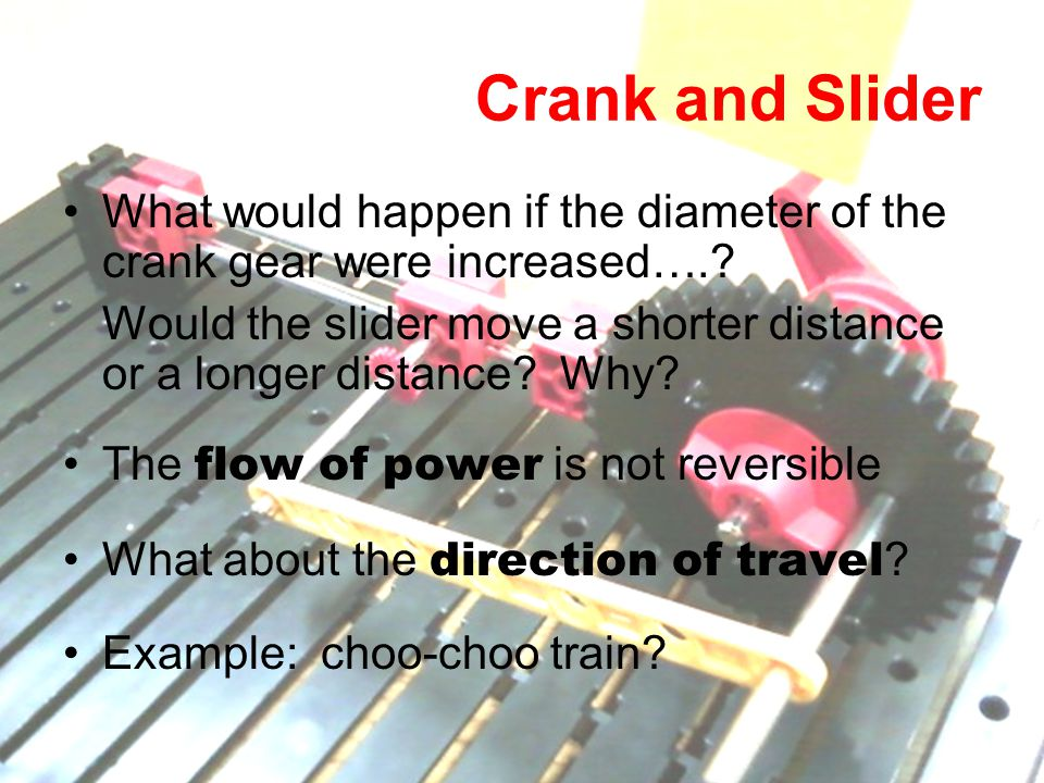 Crank and Slider What would happen if the diameter of the crank gear were increased….? Would the slider move a shorter distance or a longer distance?