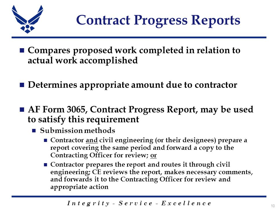 I n t e g r i t y - S e r v i c e - E x c e l l e n c e 10 Contract Progress Reports Compares proposed work completed in relation to actual work accomplished Determines appropriate amount due to contractor AF Form 3065, Contract Progress Report, may be used to satisfy this requirement Submission methods Contractor and civil engineering (or their designees) prepare a report covering the same period and forward a copy to the Contracting Officer for review; or Contractor prepares the report and routes it through civil engineering; CE reviews the report, makes necessary comments, and forwards it to the Contracting Officer for review and appropriate action