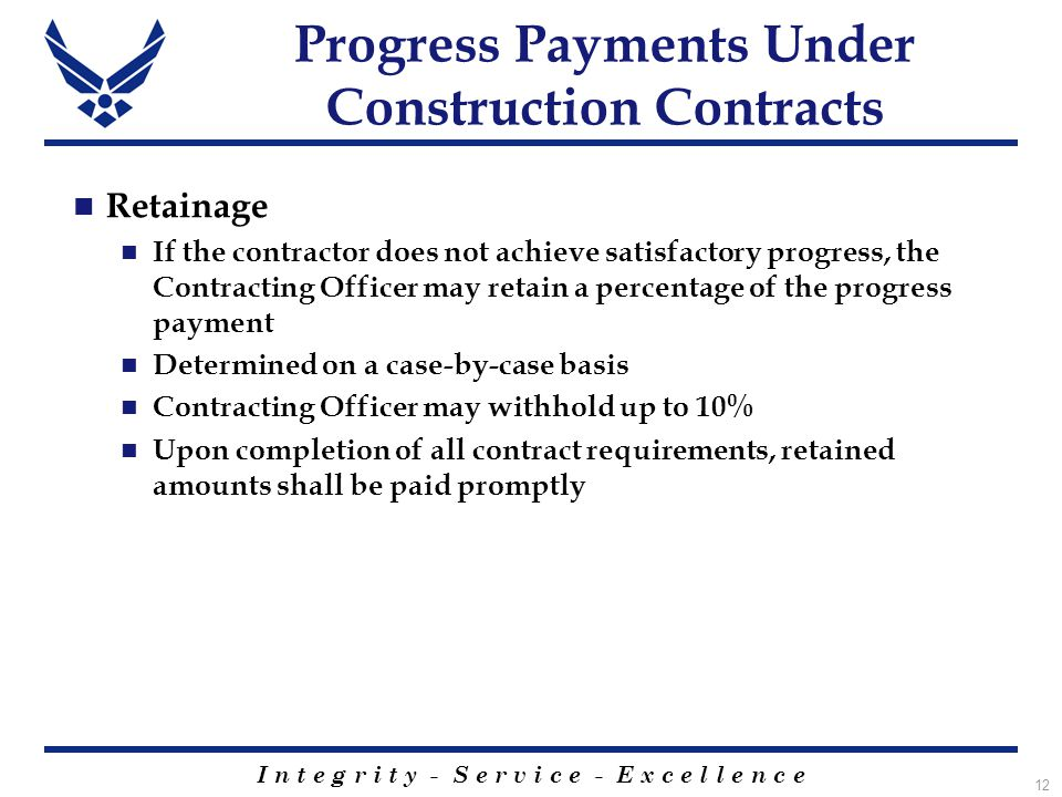 I n t e g r i t y - S e r v i c e - E x c e l l e n c e 12 Progress Payments Under Construction Contracts Retainage If the contractor does not achieve satisfactory progress, the Contracting Officer may retain a percentage of the progress payment Determined on a case-by-case basis Contracting Officer may withhold up to 10% Upon completion of all contract requirements, retained amounts shall be paid promptly