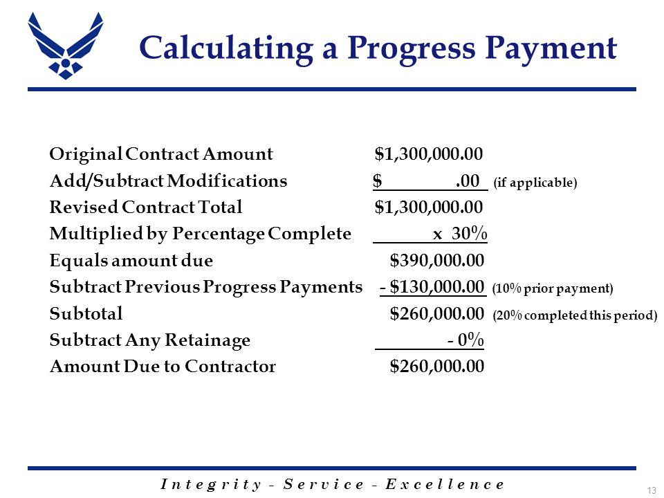 I n t e g r i t y - S e r v i c e - E x c e l l e n c e 13 Calculating a Progress Payment Original Contract Amount $1,300,000.00 Add/Subtract Modifications $.00 (if applicable) Revised Contract Total $1,300,000.00 Multiplied by Percentage Complete x 30% Equals amount due $390,000.00 Subtract Previous Progress Payments - $130,000.00 (10% prior payment) Subtotal $260,000.00 (20% completed this period) Subtract Any Retainage - 0% Amount Due to Contractor $260,000.00