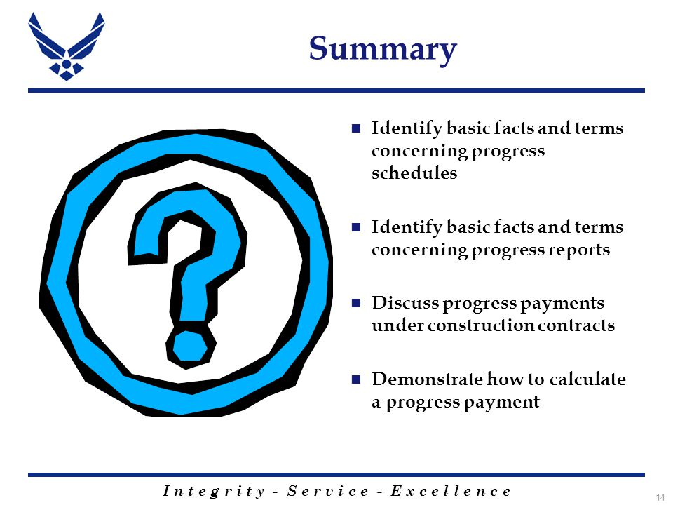 I n t e g r i t y - S e r v i c e - E x c e l l e n c e 14 Summary Identify basic facts and terms concerning progress schedules Identify basic facts and terms concerning progress reports Discuss progress payments under construction contracts Demonstrate how to calculate a progress payment