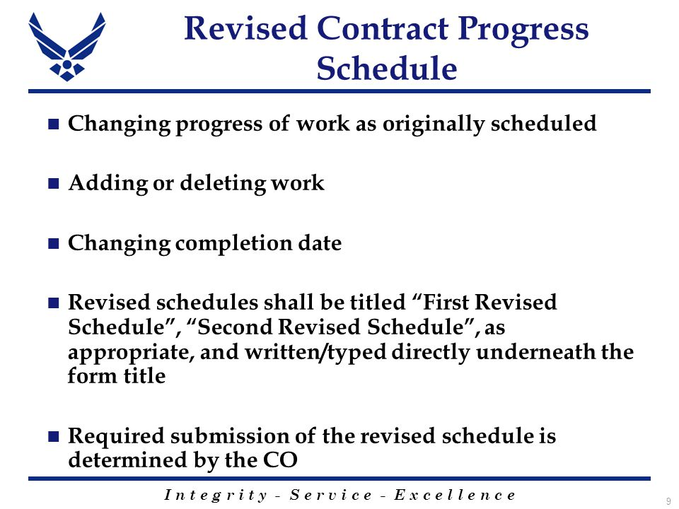 I n t e g r i t y - S e r v i c e - E x c e l l e n c e 9 Revised Contract Progress Schedule Changing progress of work as originally scheduled Adding or deleting work Changing completion date Revised schedules shall be titled First Revised Schedule , Second Revised Schedule , as appropriate, and written/typed directly underneath the form title Required submission of the revised schedule is determined by the CO