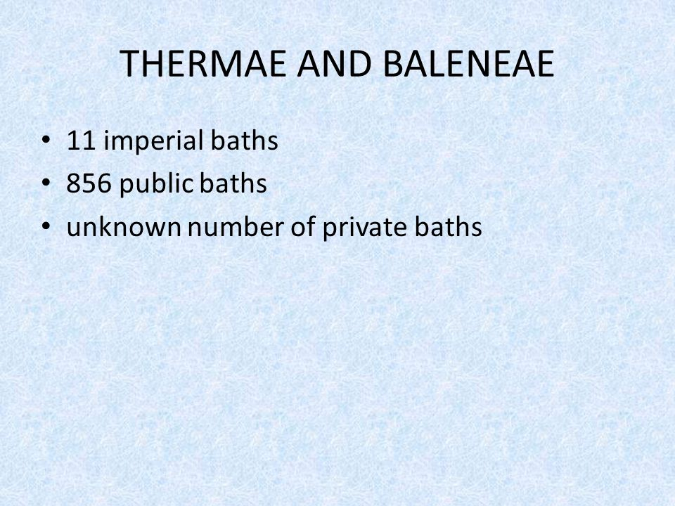 THERMAE AND BALENEAE 11 imperial baths 856 public baths unknown number of private baths