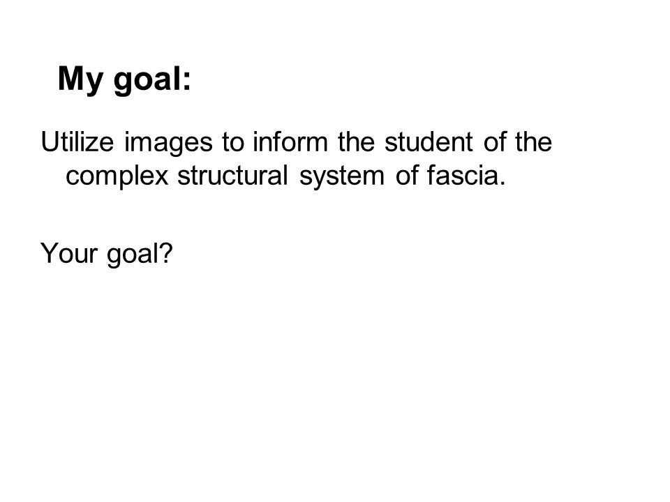 My goal: Utilize images to inform the student of the complex structural system of fascia.