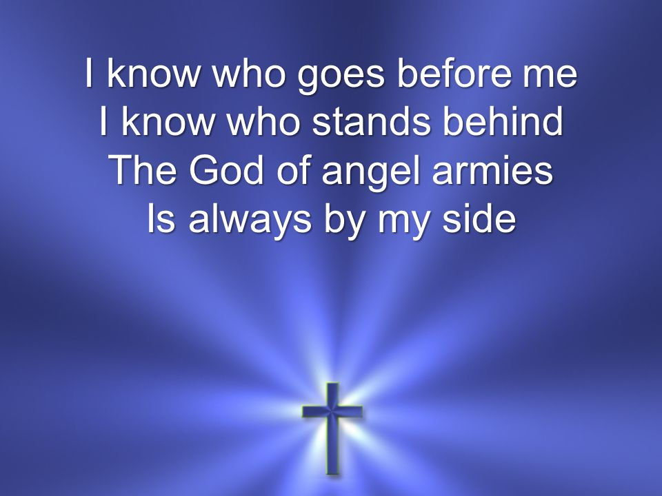 I know who goes before me I know who stands behind The God of angel armies Is always by my side