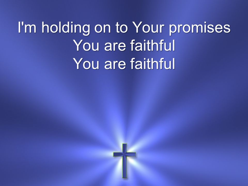 I'm holding on to Your promises You are faithful You are faithful