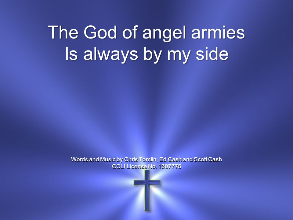 The God of angel armies Is always by my side Words and Music by Chris Tomlin, Ed Cash and Scott Cash CCLI License No. 1307775