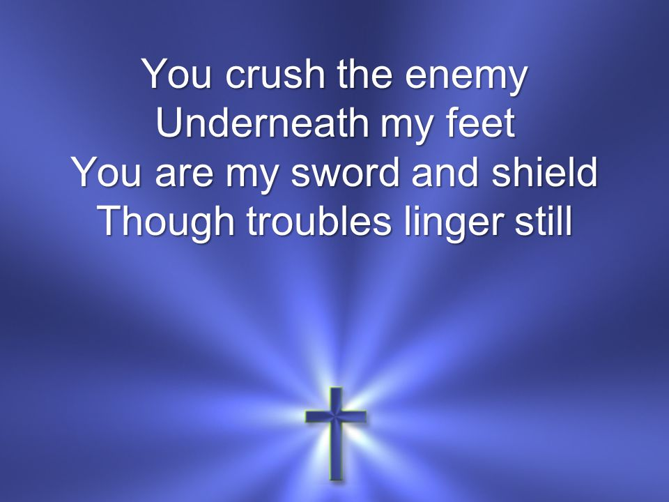 You crush the enemy Underneath my feet You are my sword and shield Though troubles linger still
