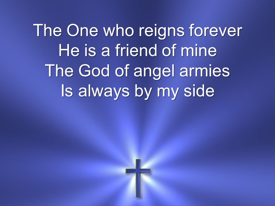 The One who reigns forever He is a friend of mine The God of angel armies Is always by my side