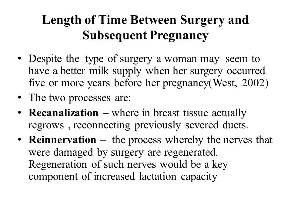 Length of Time Between Surgery and Subsequent Pregnancy Despite the type of surgery a woman may seem to have a better milk supply when her surgery occurred five or more years before her pregnancy(West, 2002) The two processes are: Recanalization – where in breast tissue actually regrows, reconnecting previously severed ducts.