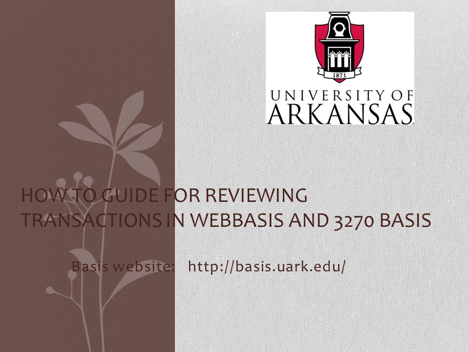 Basis website: http://basis.uark.edu/ HOW TO GUIDE FOR REVIEWING TRANSACTIONS IN WEBBASIS AND 3270 BASIS