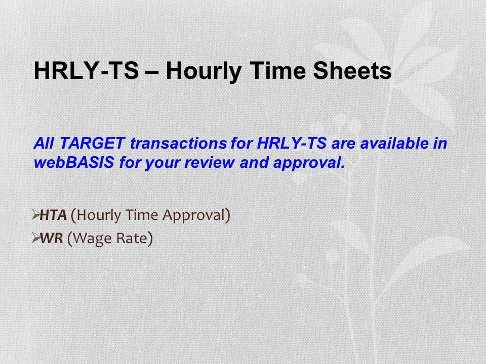 HRLY-TS – Hourly Time Sheets All TARGET transactions for HRLY-TS are available in webBASIS for your review and approval.  HTA (Hourly Time Approval)