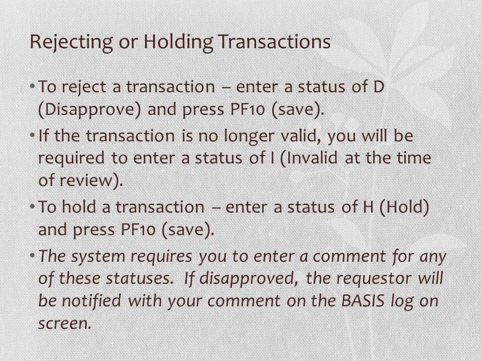 Rejecting or Holding Transactions To reject a transaction – enter a status of D (Disapprove) and press PF10 (save). If the transaction is no longer va