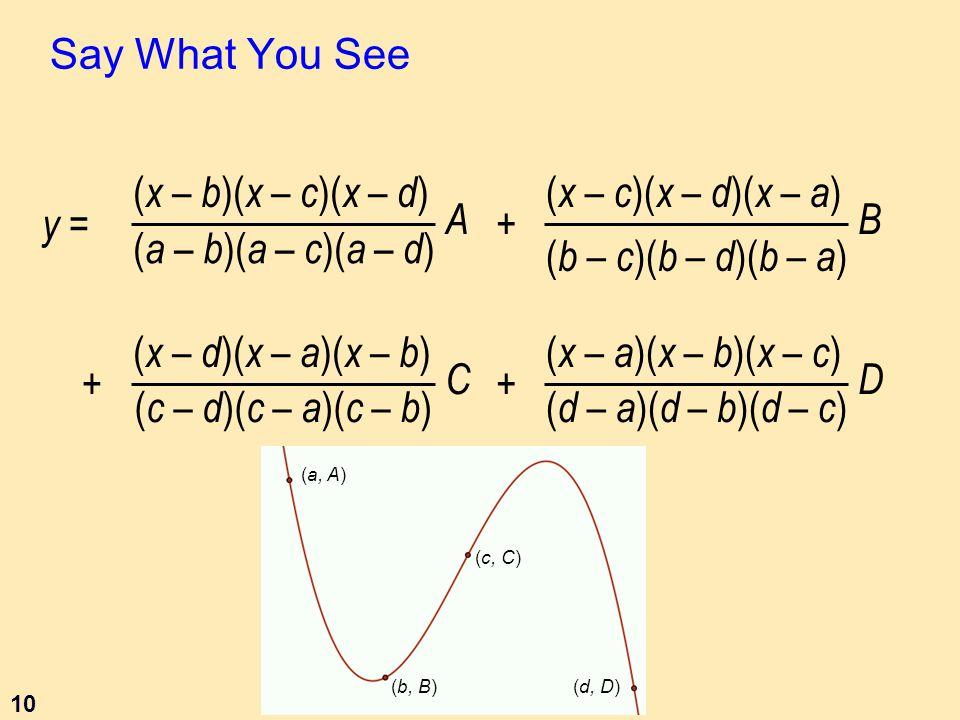 10 Say What You See ( x – b )( x – c )( x – d ) ( a – b )( a – c )( a – d ) A ( x – c )( x – d )( x – a ) ( b – c )( b – d )( b – a ) B + + ( x – d )( x – a )( x – b ) ( c – d )( c – a )( c – b ) C ( x – a )( x – b )( x – c ) ( d – a )( d – b )( d – c ) D + y = (a, A) (b, B) (c, C) (d, D)