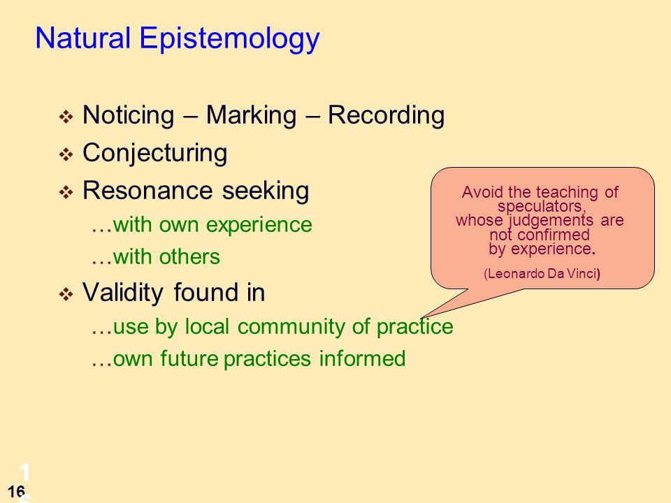 16 16 Natural Epistemology  Noticing – Marking – Recording  Conjecturing  Resonance seeking …with own experience …with others  Validity found in …use by local community of practice …own future practices informed Avoid the teaching of speculators, whose judgements are not confirmed by experience.