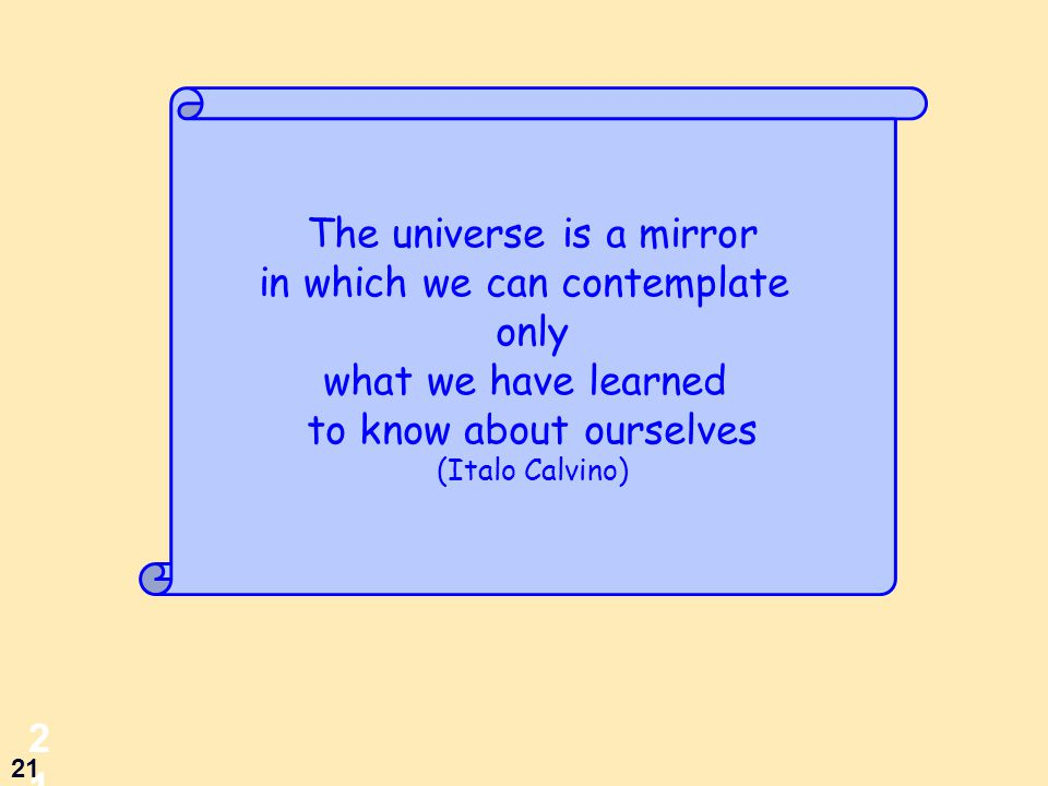 21 21 The universe is a mirror in which we can contemplate only what we have learned to know about ourselves (Italo Calvino)