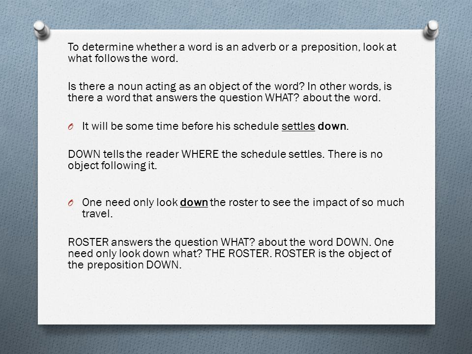 To determine whether a word is an adverb or a preposition, look at what follows the word.