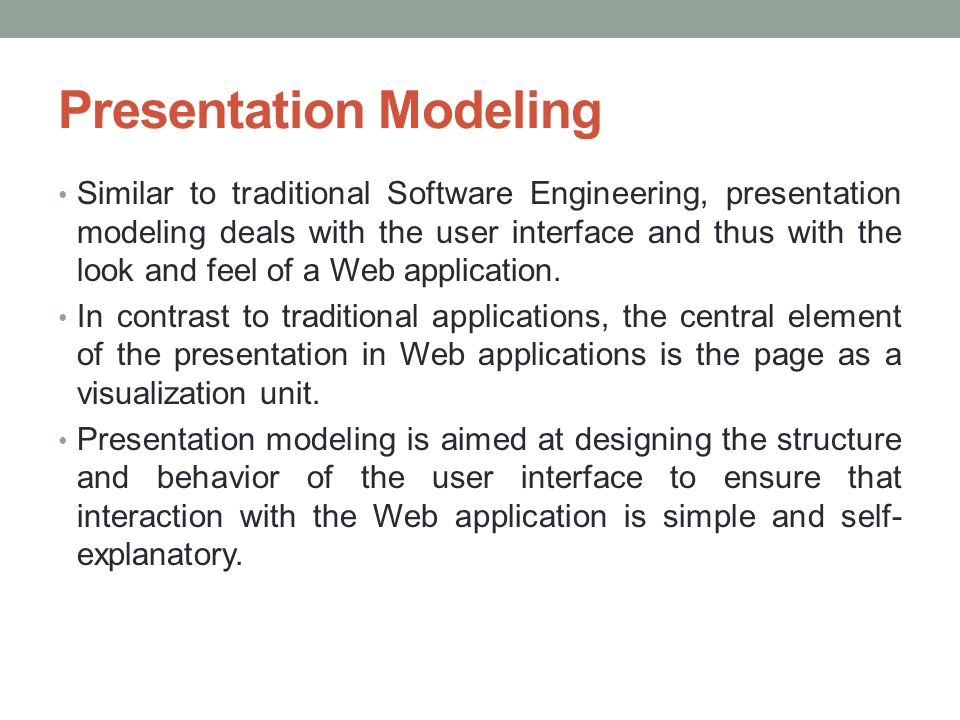 Presentation Modeling Similar to traditional Software Engineering, presentation modeling deals with the user interface and thus with the look and feel