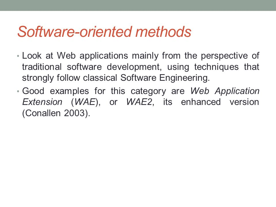 Software-oriented methods Look at Web applications mainly from the perspective of traditional software development, using techniques that strongly fol