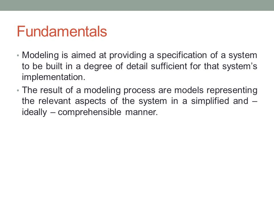 Fundamentals Modeling is aimed at providing a specification of a system to be built in a degree of detail sufficient for that system's implementation.