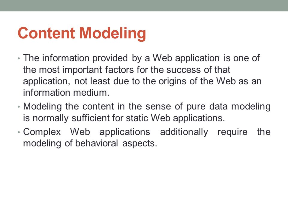 Modeling Methods Methods available for Web application modeling are normally based on traditional methods, such as ER, or they enhance an object-oriented modeling language, e.g., UML.