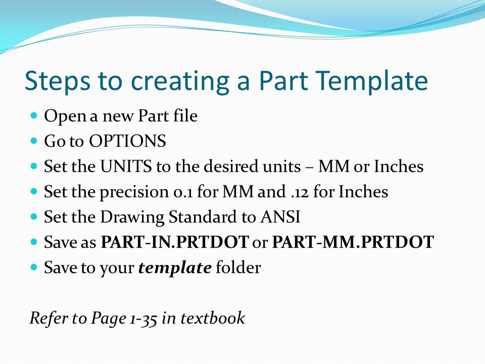 Steps to creating a Part Template Open a new Part file Go to OPTIONS Set the UNITS to the desired units – MM or Inches Set the precision 0.1 for MM an