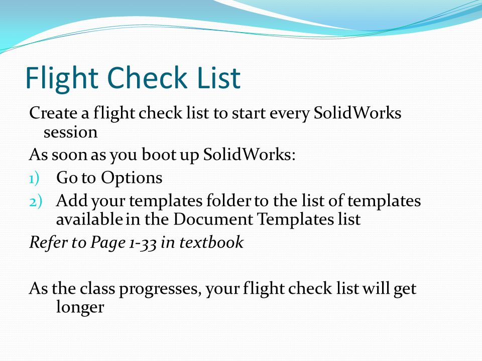 Flight Check List Create a flight check list to start every SolidWorks session As soon as you boot up SolidWorks: 1) Go to Options 2) Add your templat