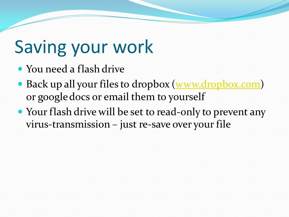 Saving your work You need a flash drive Back up all your files to dropbox (www.dropbox.com) or google docs or email them to yourselfwww.dropbox.com Your flash drive will be set to read-only to prevent any virus-transmission – just re-save over your file