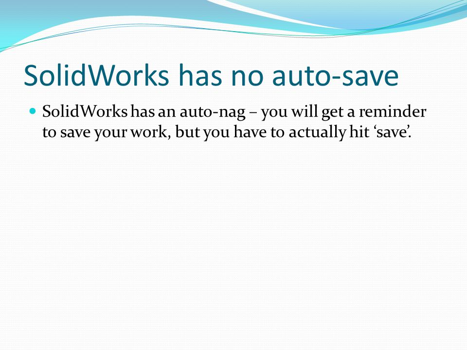 SolidWorks has no auto-save SolidWorks has an auto-nag – you will get a reminder to save your work, but you have to actually hit 'save'.