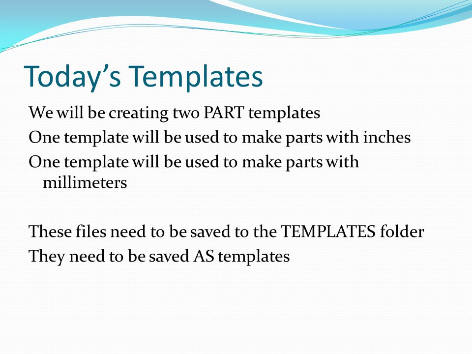 Today's Templates We will be creating two PART templates One template will be used to make parts with inches One template will be used to make parts with millimeters These files need to be saved to the TEMPLATES folder They need to be saved AS templates