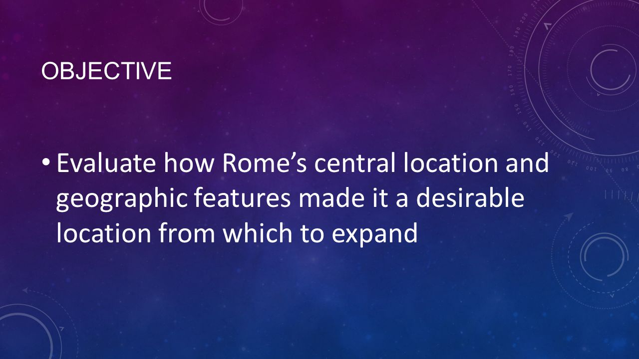OBJECTIVE Evaluate how Rome's central location and geographic features made it a desirable location from which to expand