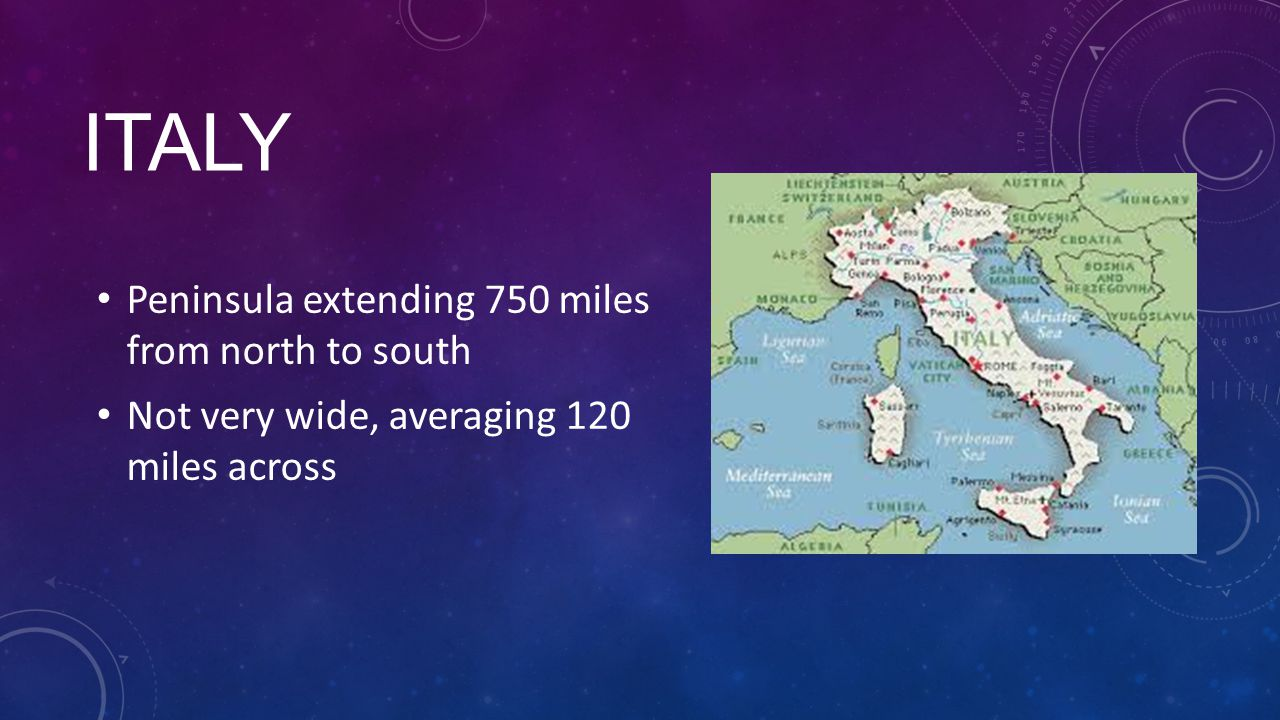 ITALY Peninsula extending 750 miles from north to south Not very wide, averaging 120 miles across