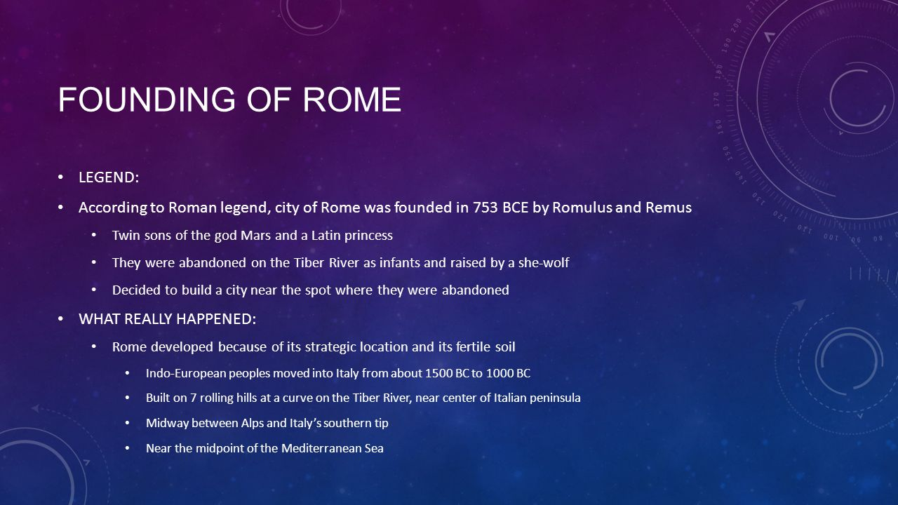 FOUNDING OF ROME LEGEND: According to Roman legend, city of Rome was founded in 753 BCE by Romulus and Remus Twin sons of the god Mars and a Latin pri