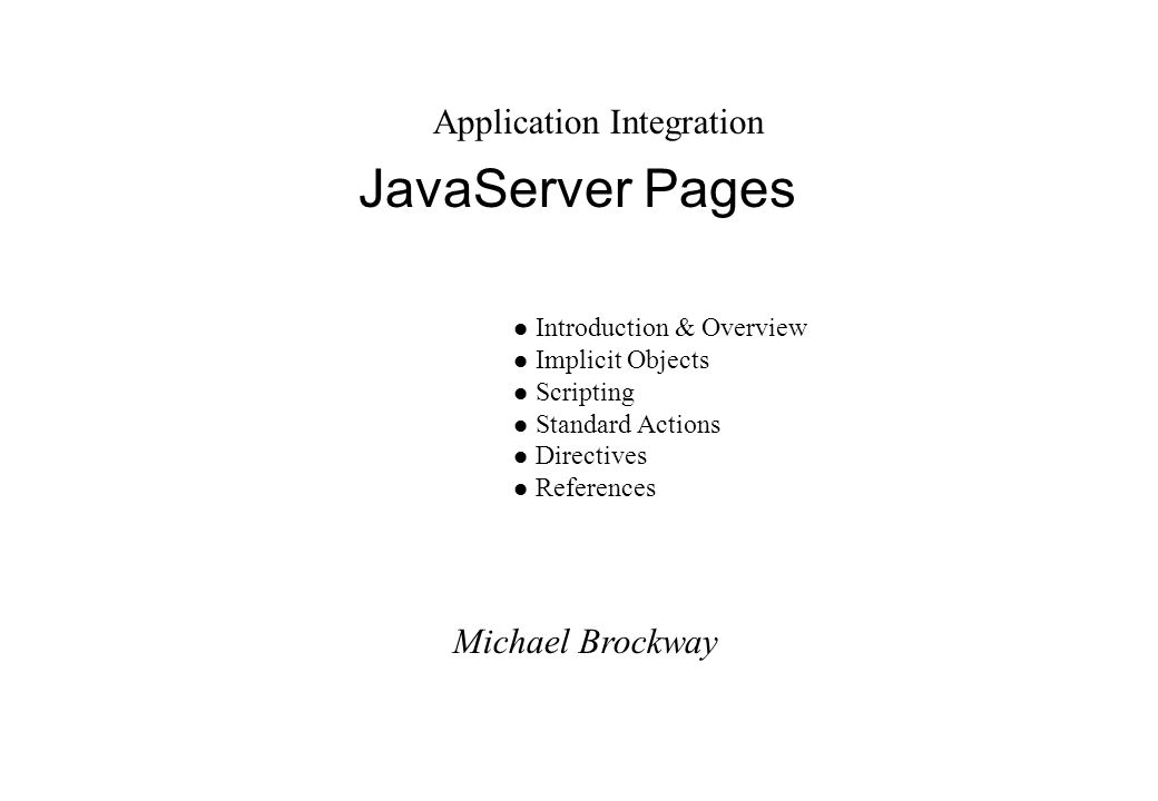 Michael Brockway Application Integration JavaServer Pages l Introduction & Overview l Implicit Objects l Scripting l Standard Actions l Directives l References