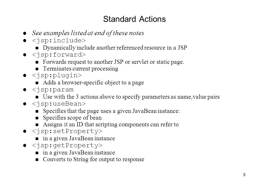 8 Standard Actions See examples listed at end of these notes l n Dynamically include another referenced resource in a JSP l n Forwards request to another JSP or servlet or static page.