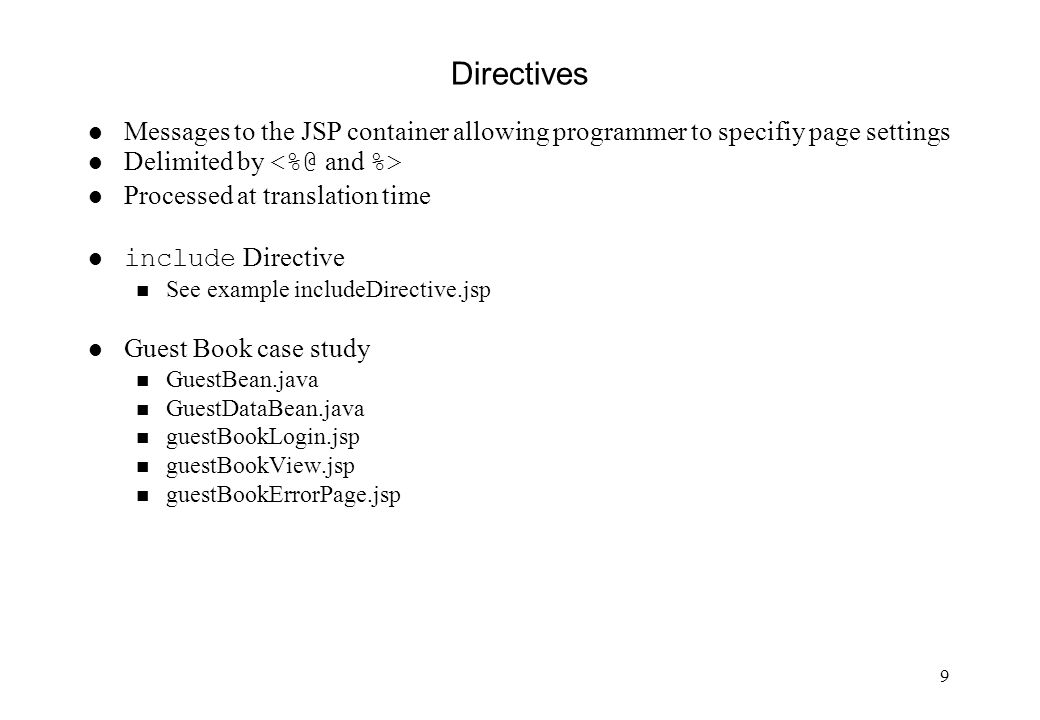 9 Directives l Messages to the JSP container allowing programmer to specifiy page settings Delimited by l Processed at translation time include Directive n See example includeDirective.jsp l Guest Book case study n GuestBean.java n GuestDataBean.java n guestBookLogin.jsp n guestBookView.jsp n guestBookErrorPage.jsp