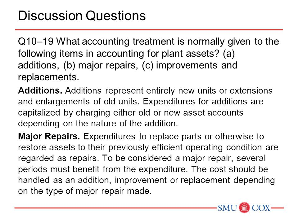 Discussion Questions Q10–19 What accounting treatment is normally given to the following items in accounting for plant assets? (a) additions, (b) majo