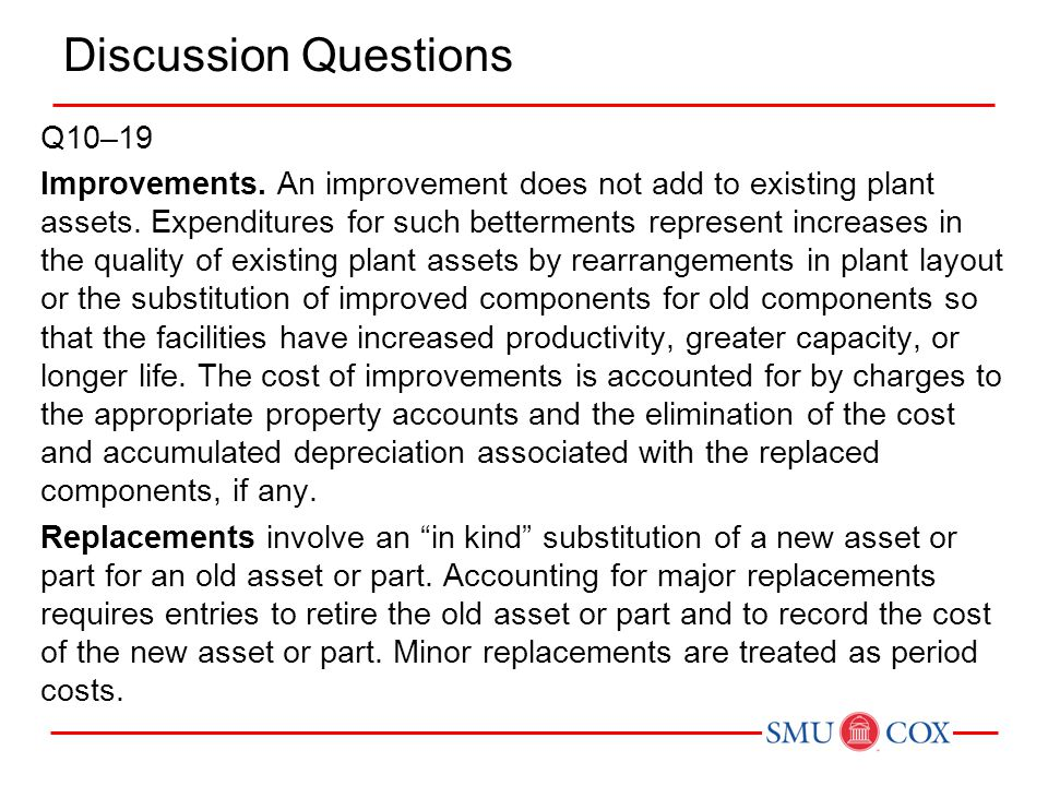 Discussion Questions Q10–19 Improvements. An improvement does not add to existing plant assets. Expenditures for such betterments represent increases