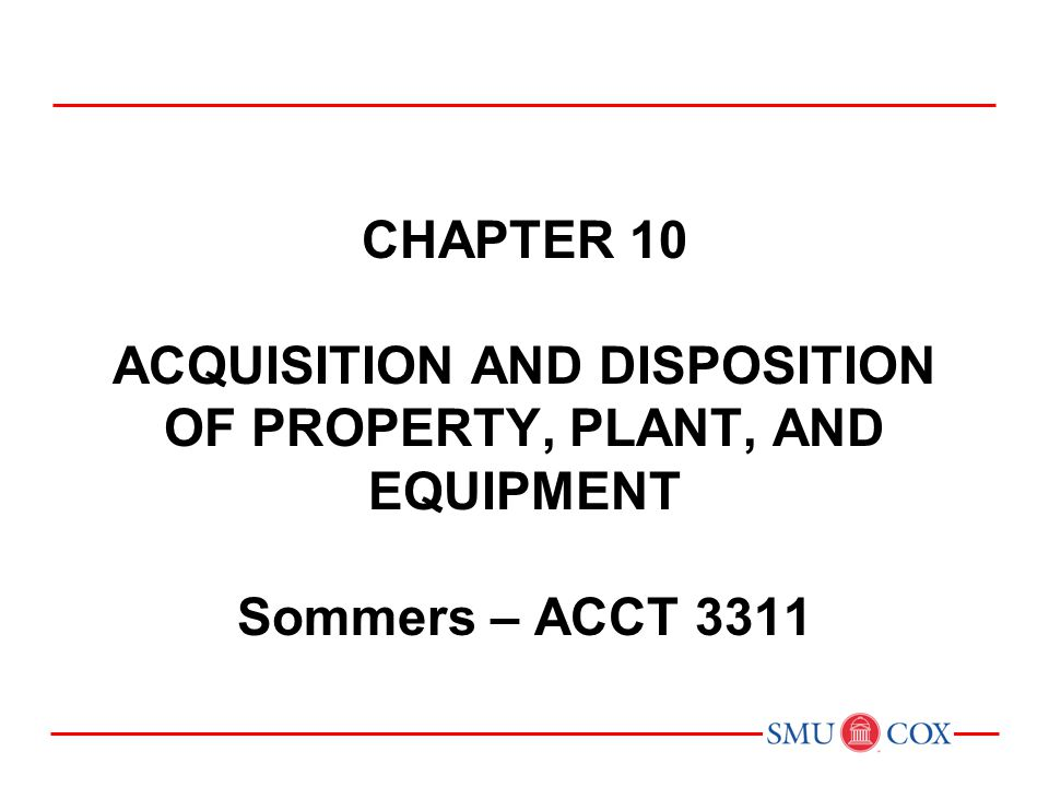 CHAPTER 10 ACQUISITION AND DISPOSITION OF PROPERTY, PLANT, AND EQUIPMENT Sommers – ACCT 3311