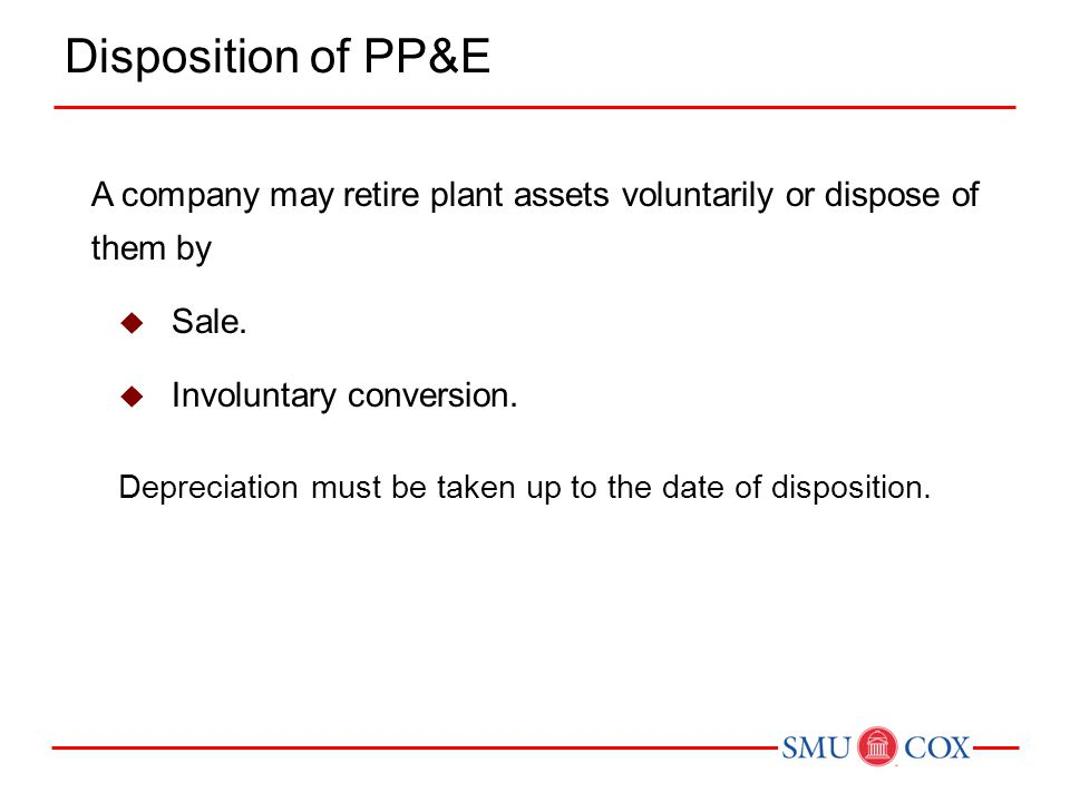 A company may retire plant assets voluntarily or dispose of them by  Sale.  Involuntary conversion. Depreciation must be taken up to the date of dis
