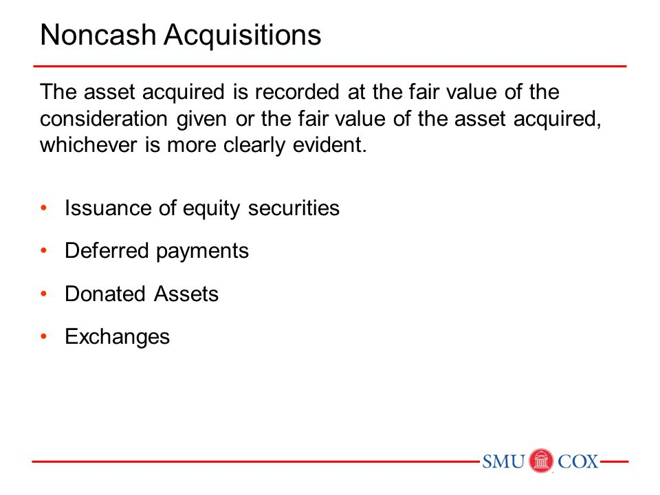 Noncash Acquisitions The asset acquired is recorded at the fair value of the consideration given or the fair value of the asset acquired, whichever is