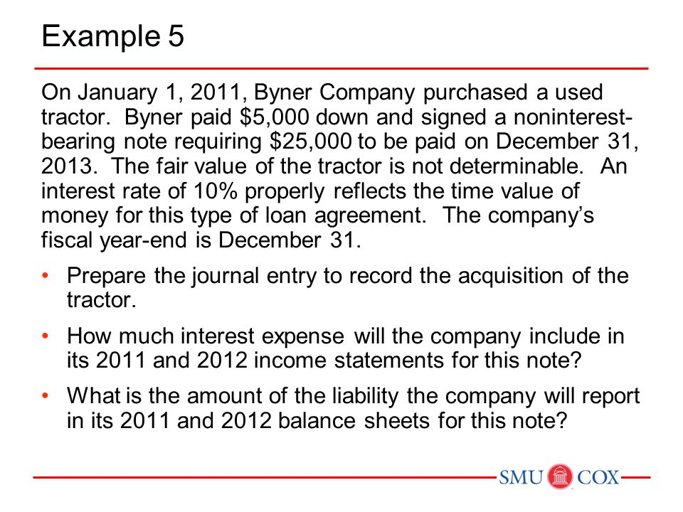 Example 5 On January 1, 2011, Byner Company purchased a used tractor. Byner paid $5,000 down and signed a noninterest- bearing note requiring $25,000