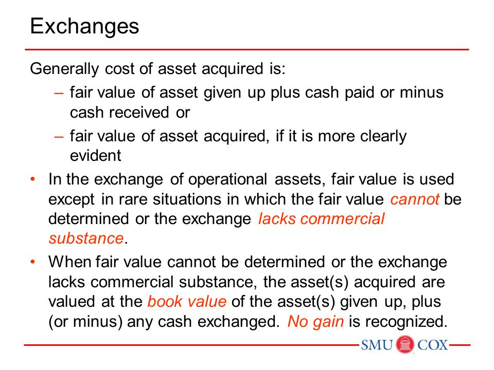 Exchanges Generally cost of asset acquired is: –fair value of asset given up plus cash paid or minus cash received or –fair value of asset acquired, i