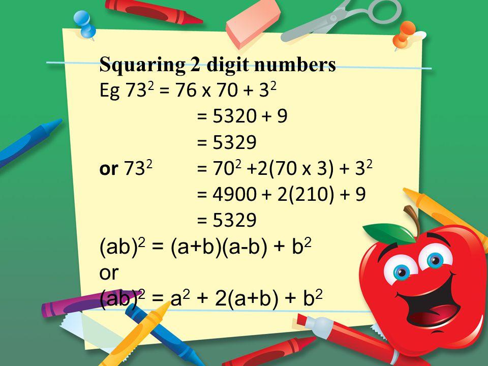 Squaring 2 digit numbers Eg 73 2 = 76 x 70 + 3 2 = 5320 + 9 = 5329 or 73 2 = 70 2 +2(70 x 3) + 3 2 = 4900 + 2(210) + 9 = 5329 (ab) 2 = (a+b)(a-b) + b 2 or (ab) 2 = a 2 + 2(a+b) + b 2