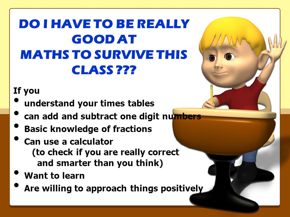 If you understand your times tables can add and subtract one digit numbers Basic knowledge of fractions Can use a calculator (to check if you are really correct and smarter than you think) Want to learn Are willing to approach things positively DO I HAVE TO BE REALLY GOOD AT MATHS TO SURVIVE THIS CLASS