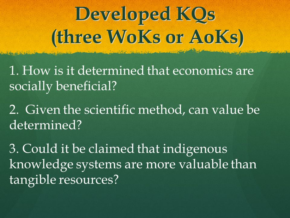 Developed KQs (three WoKs or AoKs) 1. How is it determined that economics are socially beneficial? 2. Given the scientific method, can value be determ