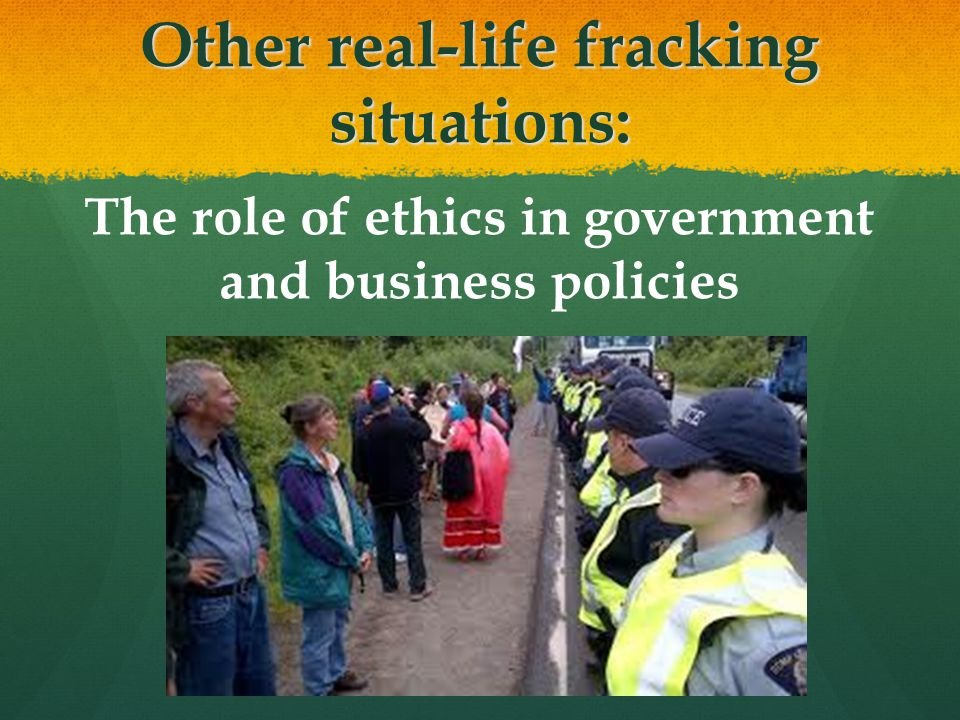 Other real-life fracking situations: The role of ethics in government and business policies