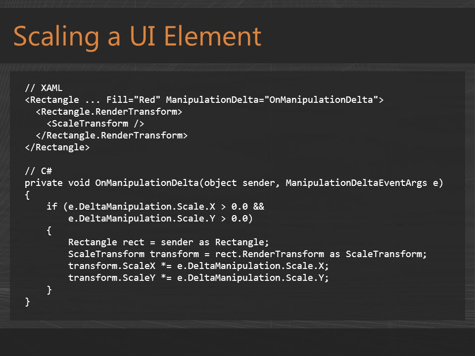 Scaling a UI Element // XAML // C# private void OnManipulationDelta(object sender, ManipulationDeltaEventArgs e) { if (e.DeltaManipulation.Scale.X > 0.0 && e.DeltaManipulation.Scale.Y > 0.0) { Rectangle rect = sender as Rectangle; ScaleTransform transform = rect.RenderTransform as ScaleTransform; transform.ScaleX *= e.DeltaManipulation.Scale.X; transform.ScaleY *= e.DeltaManipulation.Scale.Y; }