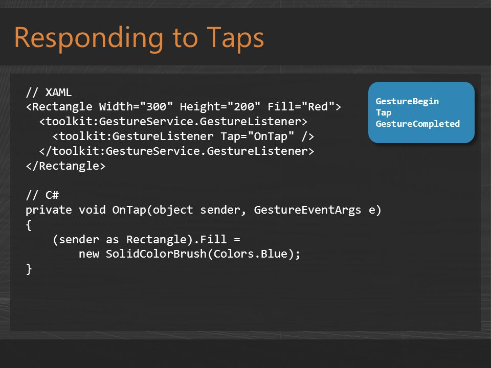 Responding to Taps // XAML // C# private void OnTap(object sender, GestureEventArgs e) { (sender as Rectangle).Fill = new SolidColorBrush(Colors.Blue); } GestureBegin Tap GestureCompleted GestureBegin Tap GestureCompleted