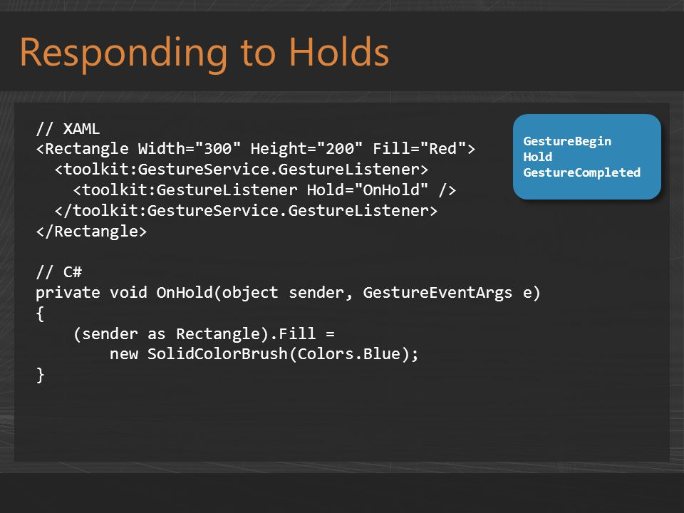 Responding to Holds // XAML // C# private void OnHold(object sender, GestureEventArgs e) { (sender as Rectangle).Fill = new SolidColorBrush(Colors.Blue); } GestureBegin Hold GestureCompleted GestureBegin Hold GestureCompleted